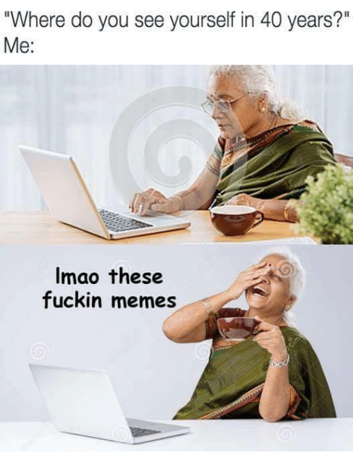 """Memes, You, and Do You: """"Where do you see yourself in 40 years?""""  Me:  Imao these  fuckin memes"""