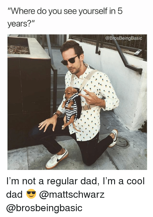 """Dad, Cool, and You: """"Where do you see yourself in 5  years?""""  ee@  @BrosBeingBasic I'm not a regular dad, I'm a cool dad 😎 @mattschwarz @brosbeingbasic"""