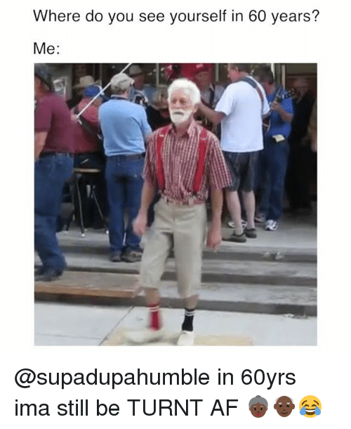 Af, Funny, and Getting Turnt: Where do you see yourself in 60 years?  Me: @supadupahumble in 60yrs ima still be TURNT AF 👵🏿👴🏿😂