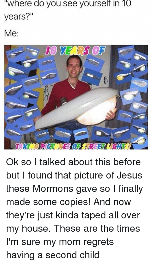 "taki: Where do you see yourself in lo  years?""  Me  TAKI Ok so I talked about this before but I found that picture of Jesus these Mormons gave so I finally made some copies! And now they're just kinda taped all over my house. These are the times I'm sure my mom regrets having a second child"