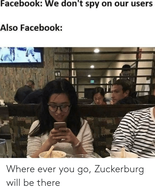 ever: Where ever you go, Zuckerburg will be there