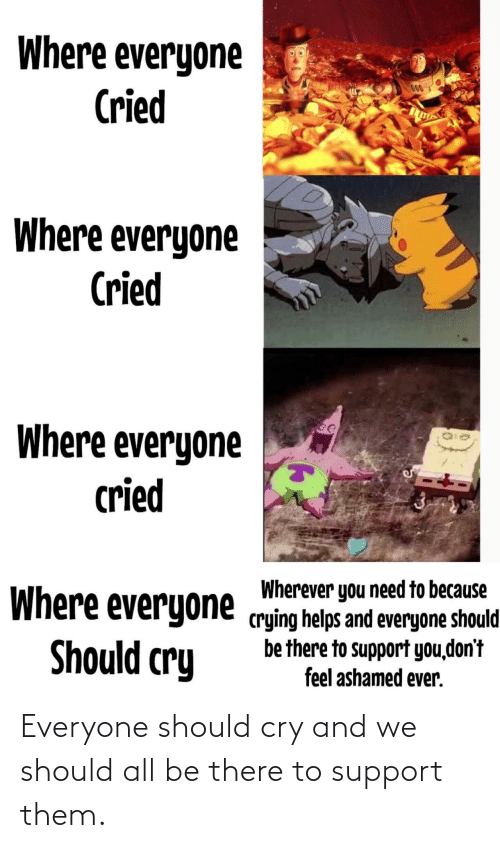 Should Be: Where everyone  Cried  000  Where everyone  Cried  Where everyone  cried  Wherever you need to because  Where everyone crying helps and everyone should  be there to support you,don't  feel ashamed ever.  Should cry Everyone should cry and we should all be there to support them.