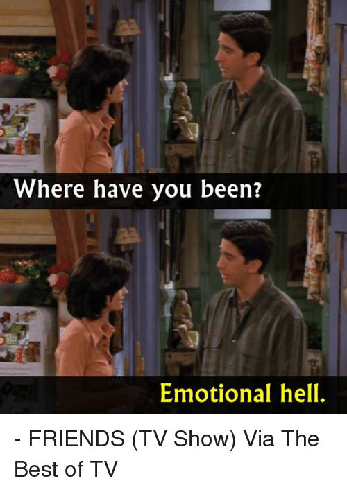 Friends (TV show): Where have you been?  Emotional hell. - FRIENDS (TV Show)  Via The Best of TV