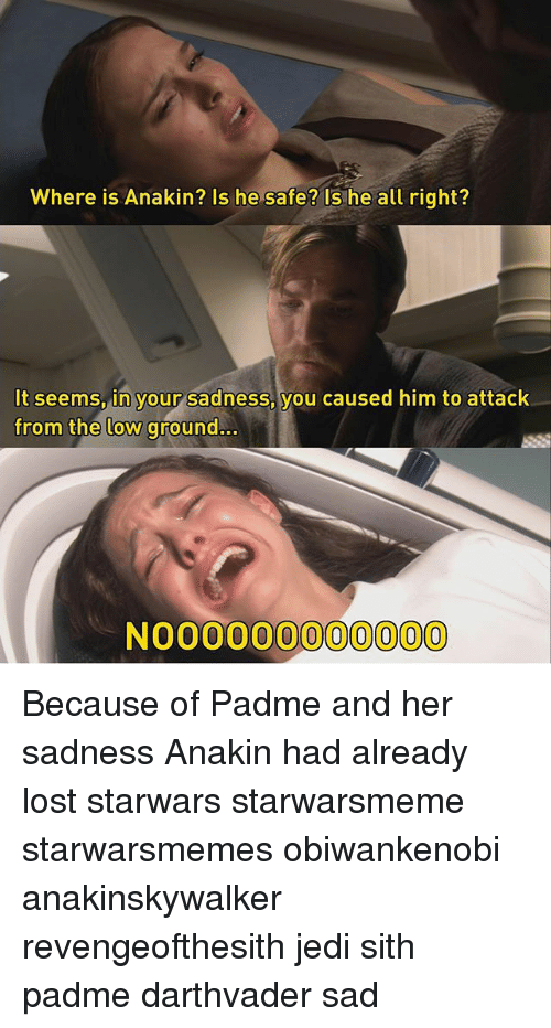 Jedi, Memes, and Sith: Where is Anakin? Is he safe? Is he all right?  It seems, in your sadness, you caused him to attack  seems  him to attack  from the low ground..  NO0000000000 Because of Padme and her sadness Anakin had already lost starwars starwarsmeme starwarsmemes obiwankenobi anakinskywalker revengeofthesith jedi sith padme darthvader sad