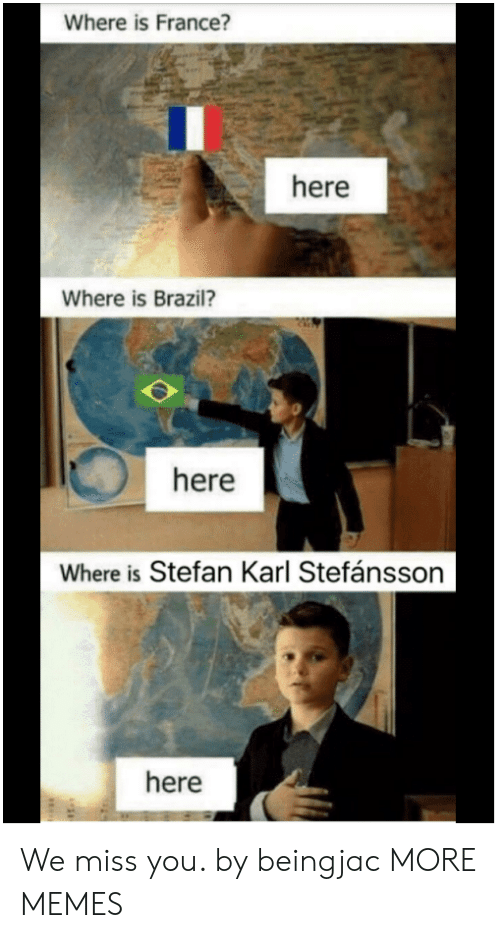 Dank, Memes, and Target: Where is France?  here  Where is Brazil?  here  Where is Stefan Karl Stefánsson  here We miss you. by beingjac MORE MEMES