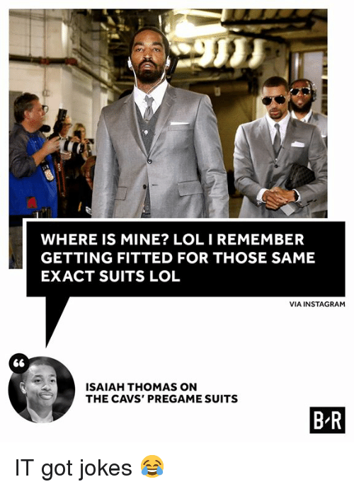 Cavs, Instagram, and Lol: WHERE IS MINE? LOLIREMEMBER  GETTING FITTED FOR THOSE SAME  EXACT SUITS LOL  VIA INSTAGRAM  ISAIAH THOMAS ON  THE CAVS' PREGAME SUITS  B R IT got jokes 😂