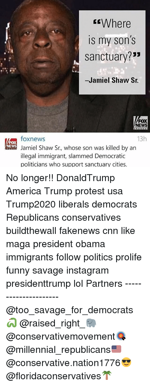 """America, cnn.com, and Funny: Where  IS my Son S  sanctuary?""""  -Jamiel Shaw Sr.  FOX  NEWS  13h  foxnews  FOX  Jamiel Shaw Sr., whose son was killed by an  illegal immigrant, slammed Democratic  politicians who support sanctuary cities. No longer!! DonaldTrump America Trump protest usa Trump2020 liberals democrats Republicans conservatives buildthewall fakenews cnn like maga president obama immigrants follow politics prolife funny savage instagram presidenttrump lol Partners --------------------- @too_savage_for_democrats🐍 @raised_right_🐘 @conservativemovement🎯 @millennial_republicans🇺🇸 @conservative.nation1776😎 @floridaconservatives🌴"""