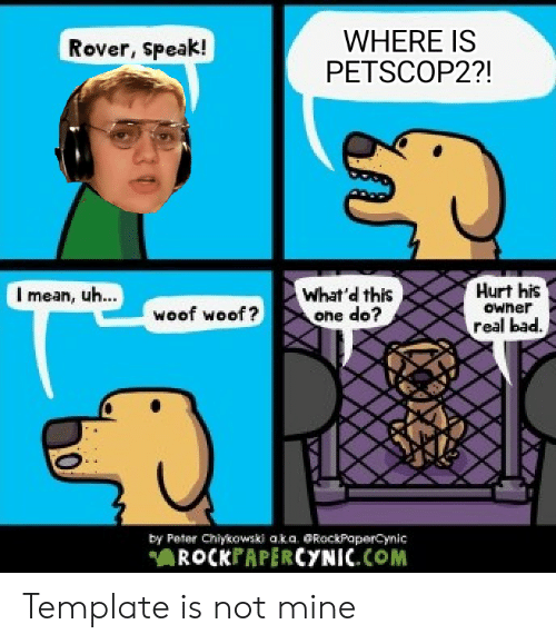 Bad, Mean, and Mine: WHERE IS  PETSCOP2?!  Rover, speak!  Hurt his  What'd this  one do?  I mean, uh...  owner  woof woof?  real bad.  by Peter Chiykoawski aka. @RockPaperCynic  AROCKPAPERCYNIC.COM Template is not mine