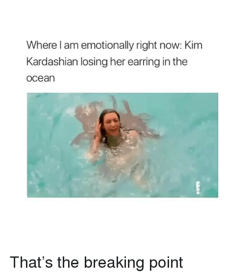 Kim Kardashian, Kardashian, and Ocean: Where l am emotionally right now: Kim  Kardashian losing her earring in the  ocean That's the breaking point