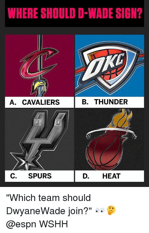 """Espn, Memes, and Wshh: WHERE SHOULD D-WADE SIGN?  TXO  A. CAVALIERS  B. THUNDER  C. SPURS  D. HEAT """"Which team should DwyaneWade join?"""" 👀🤔 @espn WSHH"""