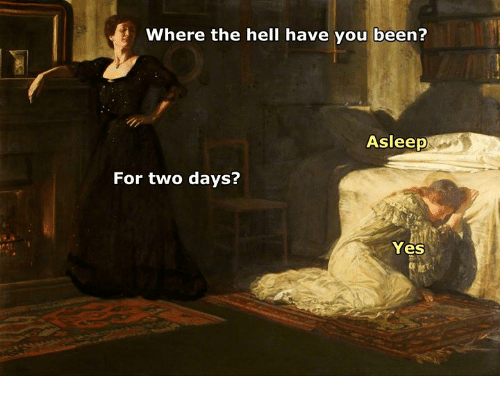 Classical Art, Hell, and Been: Where the hell have you been?  Asleep  For two days?  Yes