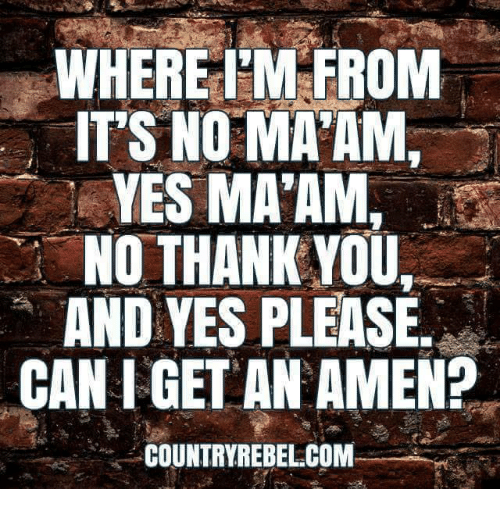 Memes, Thank You, and 🤖: WHERE T'M FROM  IT'S NO MA'AM,  YES MA'AM,  NO THANK YOU,  AND YES PLEASE  CAN I GET AN AMEN?  COUNTRYREBEL COM