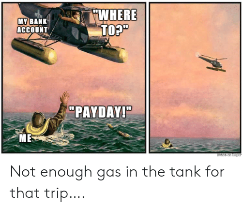 """Bank, Payday, and Tank: WHERE  TO?""""  MY BANK  ACCOUNT  """"PAYDAY!""""  ME  Made on tmgur Not enough gas in the tank for that trip…."""