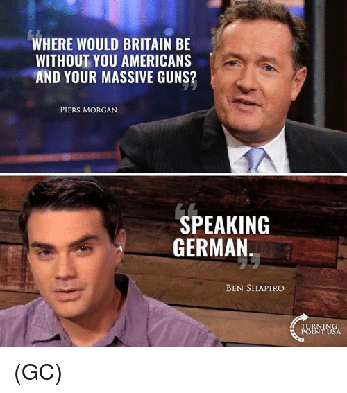 Guns, Memes, and Britain: WHERE WOULD BRITAIN BE  WITHOUT YOU AMERICANS  AND YOUR MASSIVE GUNS?  PIERS MORGAN  SPEAKING  GERMAN  BEN SHAPIRO  TURNING  POINT USA (GC)