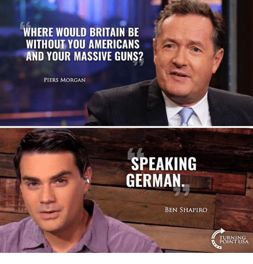 Guns, Memes, and Britain: WHERE WOULD BRITAIN BE  WITHOUT YOU AMERICANS  AND YOUR MASSIVE GUNS?  PIERS MORGAN  SPEAKING  GERMAN  BEN SHAPIRO  TURNING  POINT USA