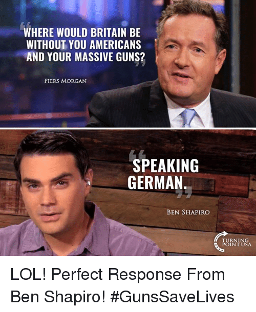 Guns, Lol, and Memes: WHERE WOULD BRITAIN BE  WITHOUT YOU AMERICANS  AND YOUR MASSIVE GUNS?  PIERS MORGAN  SPEAKING  GERMAN  BEN SHAPIRO  TURNING  POINT USA LOL! Perfect Response From Ben Shapiro! #GunsSaveLives
