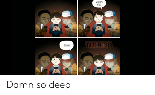 Im 14 & This Is Deep, Deep, and Will: WHERE'S  WILL?  THE END  I DUNNO  (G  (G  (G Damn so deep