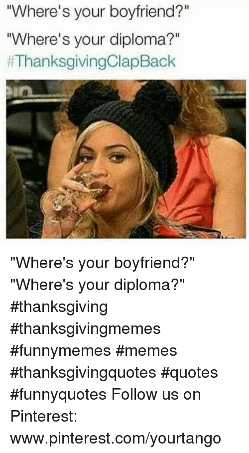 "Memes, Thanksgiving, and Pinterest: Where's your boyfriend?""  ""Where's your diploma?""  #ThanksgivingClap Back ""Where's your boyfriend?""  ""Where's your diploma?"" #thanksgiving #thanksgivingmemes #funnymemes #memes #thanksgivingquotes #quotes #funnyquotes Follow us on Pinterest: www.pinterest.com/yourtango"