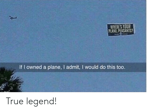 True, Legend, and Plane: WHERE'S YOUR  PLANE.PEASANTS?  If I owned a plane, I admit, I would do this too. True legend!