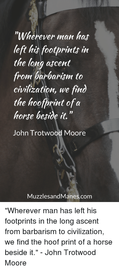 """Horse, Civilization, and Com: """"Wherever man has  left hit footprints in  the long ascent  from barbarism to  civilization, we find  the hoofprint of a  horse begide it.""""  John Trotwood Moore  MuzzlesandManes.com """"Wherever man has left his footprints in the long ascent from barbarism to civilization, we find the hoof print of a horse beside it."""" - John Trotwood Moore"""
