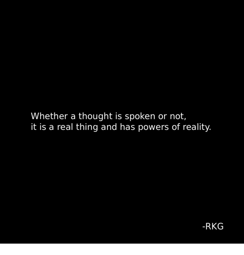 Reality, Thought, and Powers: Whether a thought is spoken or not,  it is a real thing and has powers of reality.  -RKG