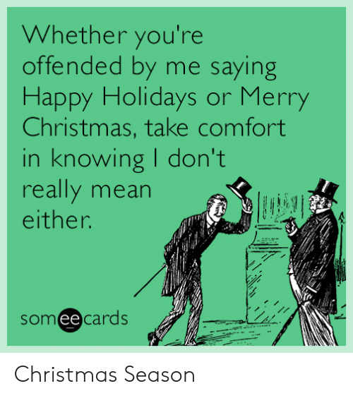 Youre Offended: Whether you're  offended by me saying  Happy Holidays or Merry  Christmas, take comfort  in knowing I don't  really mean  either.  someecards Christmas Season
