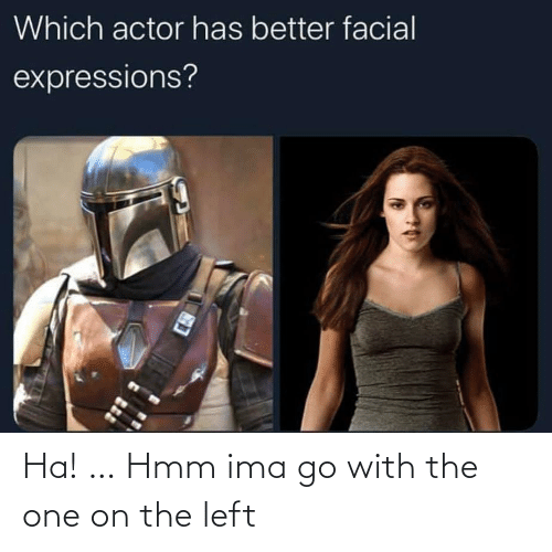 Expressions: Which actor has better facial  expressions? Ha! … Hmm ima go with the one on the left