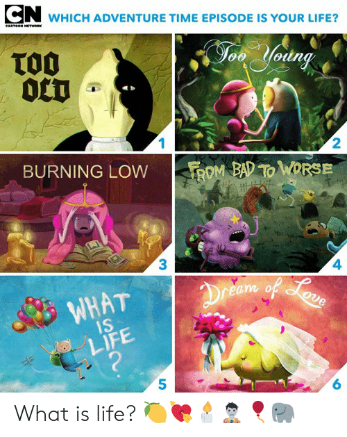 Cartoon Network: WHICH ADVENTURE TIME EPISODE IS YOUR LIFE?  CARTOON NETWORK  TO0  0CT  Jon Yodng  1  2  BURNING LOW  ROM BAD TO WORSE  3  4  Dreem of oun  WHAT  1S  LIFE  ?  6 What is life? 🍋💘🕯🧟‍♂️🎈🐘⁣⁣