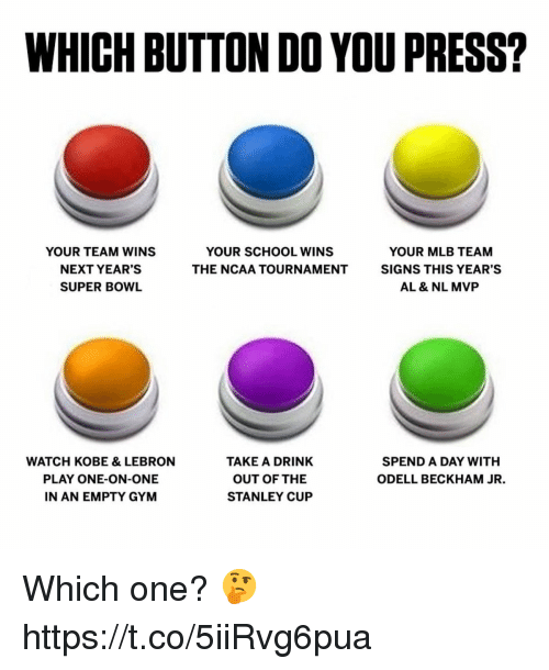 Gym, Mlb, and Odell Beckham Jr.: WHICH BUTTON DO YOU PRESS?  YOUR TEAM WINS  NEXT YEAR'S  SUPER BOWL  YOUR SCHOOL WINS  THE NCAA TOURNAMENT  YOUR MLB TEAM  SIGNS THIS YEAR'S  AL & NL MVP  WATCH KOBE & LEBRON  PLAY ONE-ON-ONE  N AN EMPTY GYM  TAKE A DRINK  OUT OF THE  STANLEY CUP  SPEND A DAY WITH  ODELL BECKHAM JR. Which one? 🤔 https://t.co/5iiRvg6pua