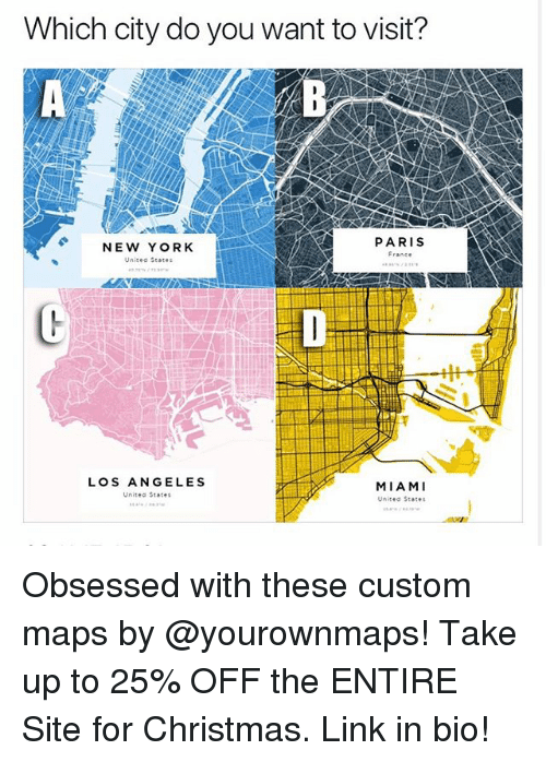 Christmas, Funny, and New York: Which city do you want to visit?  NEW YORK  Unitee Seares  PARIS  France  LOS ANGELES  Unitea States  MIAMI  Unitea States Obsessed with these custom maps by @yourownmaps! Take up to 25% OFF the ENTIRE Site for Christmas. Link in bio!