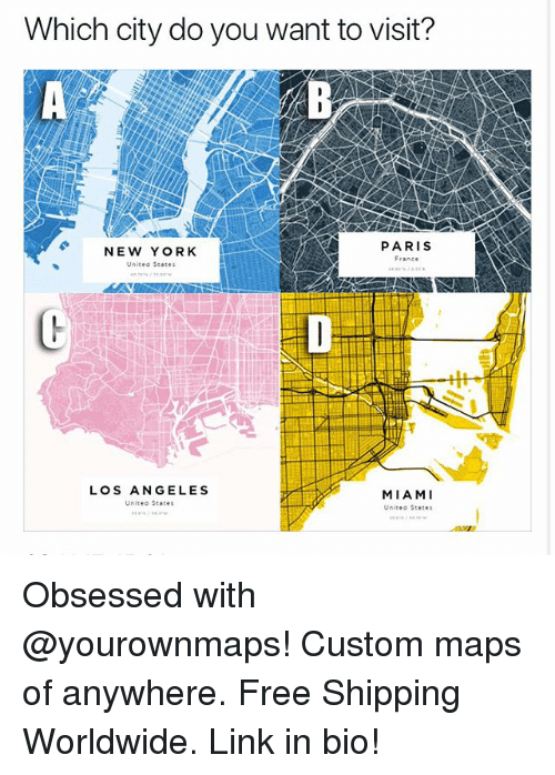 Funny, New York, and Free: Which city do you want to visit?  PARIS  NEW YORK  Unisea seates  LOS ANGELES  Unitea States  MIAMI  Unitea States Obsessed with @yourownmaps! Custom maps of anywhere. Free Shipping Worldwide. Link in bio!