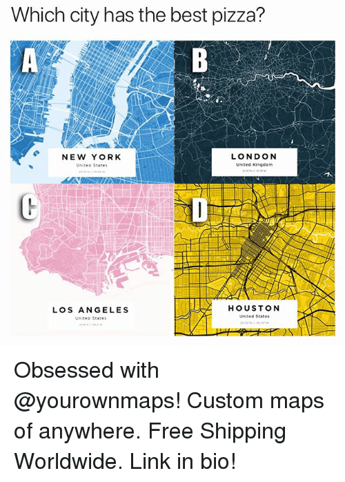 Funny, New York, and Pizza: Which city has the best pizza?  NEW YORK  United States  LONDON  United Kingdom  LOS ANGELES  Unitや St.tes  HOUSTON  United States Obsessed with @yourownmaps! Custom maps of anywhere. Free Shipping Worldwide. Link in bio!