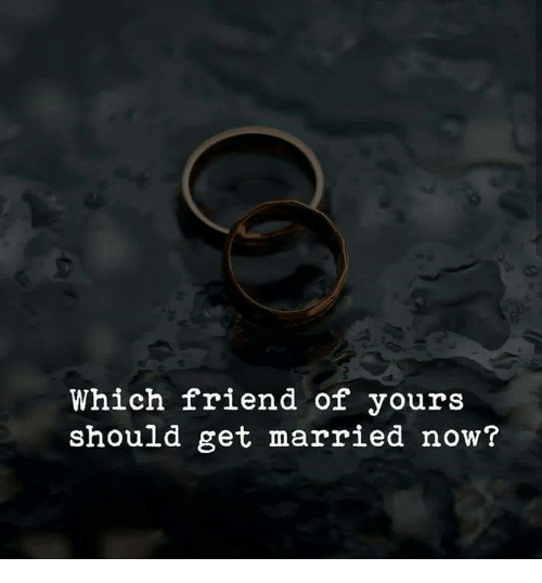 Memes, 🤖, and Friend: Which friend of yours  should get married now?