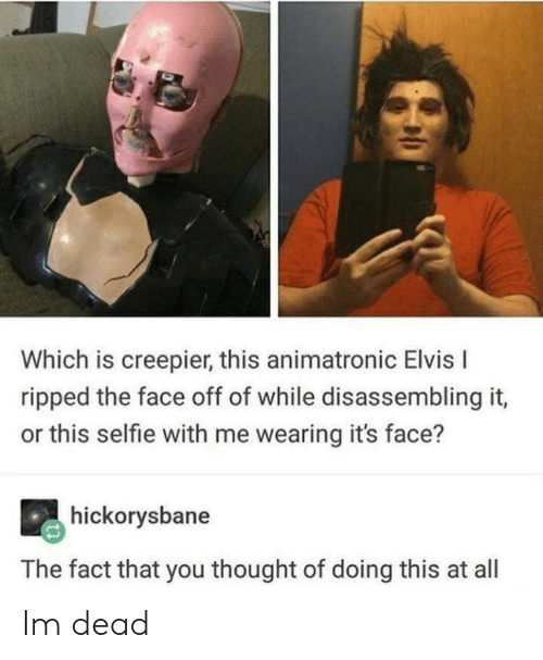 Selfie, Thought, and Elvis: Which is creepier, this animatronic Elvis I  ripped the face off of while disassembling it,  or this selfie with me wearing it's face?  hickorysbane  The fact that you thought of doing this at all Im dead