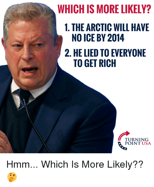 Memes, 🤖, and Usa: WHICH IS MORE LIKELY?  1. THE ARCTIC WILL HAVE  2. HE LIED TO EVERYONE  NO ICE BY 2014  TO GET RICH  TURNING  POINT USA Hmm... Which Is More Likely?? 🤔