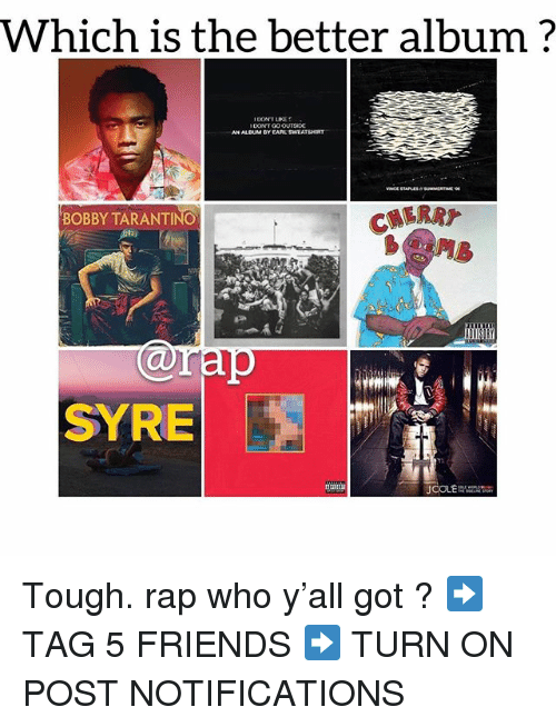 Friends, Memes, and Rap: Which is the better album?  IDONT LIKE  DONTGO OUTSIDE  AN AL,DUM·Y CARL SWEATSHIRT  BOBBY TARANTINO  b@n  @rap  SYRE Tough. rap who y'all got ? ➡️ TAG 5 FRIENDS ➡️ TURN ON POST NOTIFICATIONS