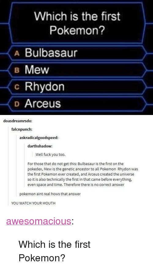 """all pokemon: Which is the first  Pokemon?  A Bulbasaur  B Mew  c Rhydon  o Arceus  doasdreamrsdo  falcnpunch:  askradicalgoodspeed  darthshadow:  Well fuck you too  For those that do not get this: Bulbasaur is the first on the  pokedex, Mew is the genetic ancestor to all Pokemon Rhydon was  the first Pokemon ever created, and Arceus created the universe  so it is also technically the first in that came before everything,  even space and time. Therefore there is no correct answer  pokemon aint real hows that answer  YOU WATCH YOUR MOUTH <p><a href=""""http://awesomacious.tumblr.com/post/167197707228/which-is-the-first-pokemon"""" class=""""tumblr_blog"""">awesomacious</a>:</p>  <blockquote><p>Which is the first Pokemon?</p></blockquote>"""