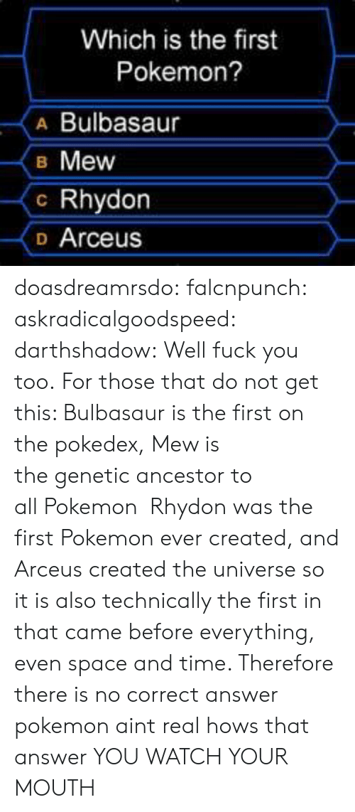 all pokemon: Which is the first  Pokemon?  A Bulbasaur  B Mew  c Rhydon  o Arceus doasdreamrsdo:  falcnpunch:  askradicalgoodspeed:  darthshadow:  Well fuck you too.  For those that do not get this: Bulbasaur is the first on the pokedex, Mew is thegenetic ancestor to allPokemon Rhydon was the firstPokemonever created, and Arceus created the universe so it is also technically the first in that came before everything, even space and time. Therefore there is no correct answer  pokemon aint real hows that answer  YOU WATCH YOUR MOUTH