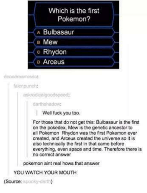 all pokemon: Which is the first  Pokemon?  A Bulbasaur  B Mew  c Rhydon  D Arceus  askradicalgoodspeed:  Well fuck you too,  For those that do not get this: Bulbasaur is the first  on the pokedex, Mew is the genetic ancestor to  all Pokemon Rhydon was the first Pokemon ever  created, and Arceus created the universe so it is  also technically the first in that came before  everything, even space and time. Therefore there is  no correct answer  pokemon aint real hows that answer  YOU WATCH YOUR MOUTH  spooky darth)  (Source