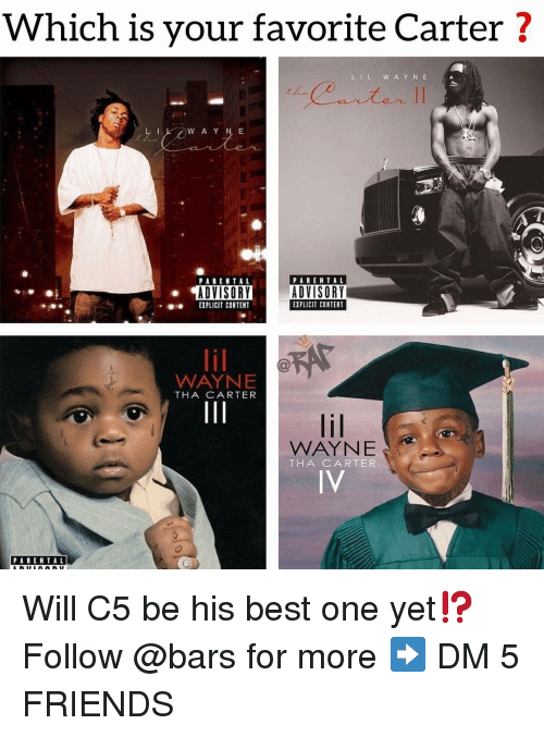 Friends, Memes, and Best: Which is your favorite Carter?  LIL W AYNE  PARENTAL  PABEN TAL  ADVISORY  EXPLICIT CONTENT  CR  ADVISORY  EXPLICIT CONTET  WAYNE  THA CARTER  WAYNE  THA CARTE  IV  PARENTAL Will C5 be his best one yet⁉️ Follow @bars for more ➡️ DM 5 FRIENDS