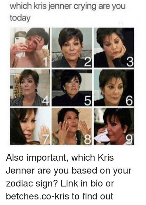 Kris Jenner: which kris jenner crying are you  today  2  3  5  6  LA  8 Also important, which Kris Jenner are you based on your zodiac sign? Link in bio or betches.co-kris to find out