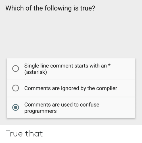 True, The Following, and Single: Which of the following is true?  Single line comment starts with an*  (asterisk)  O  Comments are ignored by the compiler  Comments are used to confuse  programmers True that
