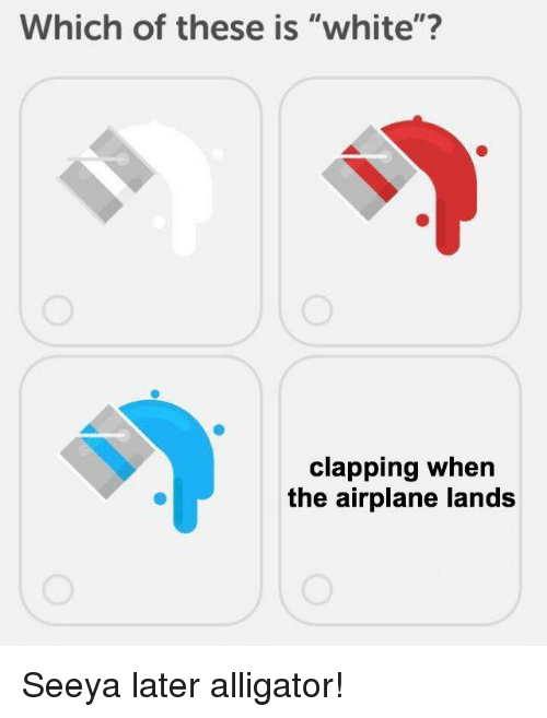 "Airplane, Alligator, and White: Which of these is ""white""?  clapping when  the airplane lands Seeya later alligator!"