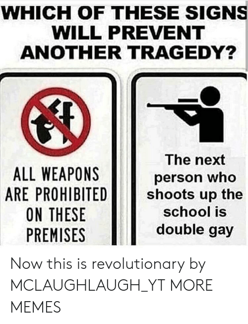 Premises: WHICH OF THESE SIGNS  WILL PREVENT  ANOTHER TRAGEDY?  ALL WEAPONS  ARE PROHIBITED  ON THESE  PREMISES  The next  person who  shoots up the  school is  double gay Now this is revolutionary by MCLAUGHLAUGH_YT MORE MEMES