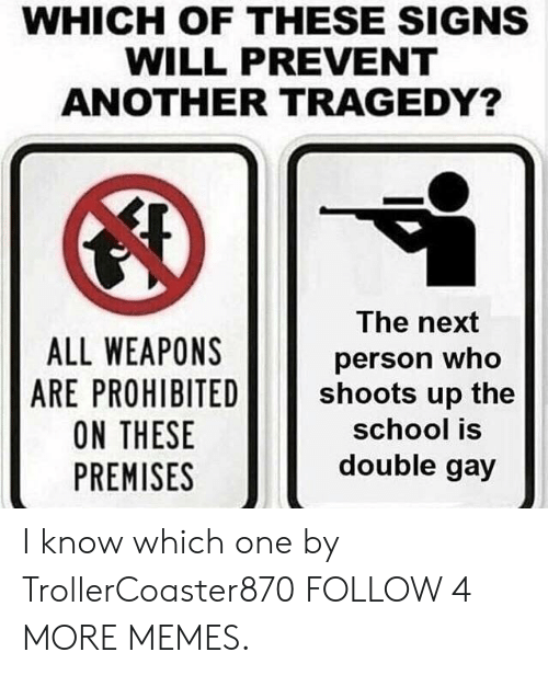 Premises: WHICH OF THESE SIGNS  WILL PREVENT  ANOTHER TRAGEDY?  The next  ALL WEAPONS  ARE PROHIBITED  ON THESE  PREMISES  person who  shoots up the  school is  double gay I know which one by TrollerCoaster870 FOLLOW 4 MORE MEMES.