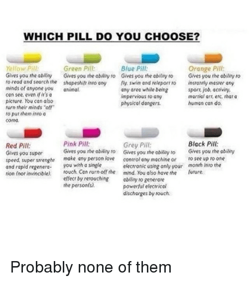 """Green Pill: WHICH PILL DO YOU CHOOSE?  Blue Pill  Yellow Pill  Green Pill  Orange Pill;  Gives you the ability  Gives you the ability ro Gives you the ability to  Gives you the ability to  ro read and search the shapeshift into any fly, swim and releport 10  instantly masrer any  minds ol anyone you  animal  any area while being  sport, job, activity,  can see, even r'sa  martial art, etc, that a  impervious to any  picture. You can also  human can do.  physical dangers.  turn their minds """"off  ro put them into a  coma.  Pink Pill  Black Pil:  Grey Pill  Red Pill  Gives you the ability to Gives you the abiliry ro  Gives you the ability  Gives you super  speed, super strenghr make any person love  control any machine or  see up to one  and rapid regenera  you with a single  electronic using only your month into the  tion (nor invincible)  rouch Can rurn off the mind. You also have the  future.  effect by retouching  abiliry to generate  the person(s).  powerful electrical  discharges by ouch. Probably none of them"""