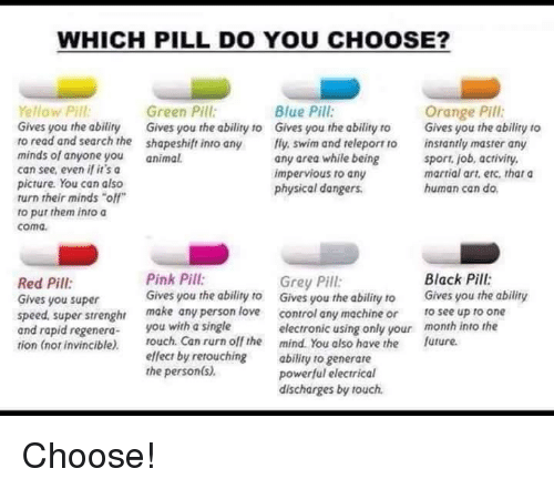 """Green Pill: WHICH PILL DO YOU CHOOSE?  Yellow Pill  Green Pill  Blue Pill  Orange Pill  Gives you the abiliry Gives you the ability to Gives you the ability to  Gives you the ability to  to read and search the shapeshift into any  fly swim and releport ro instantly master any  minds of anyone you  animal.  any area while being  sport, job, activity,  can see, even if it's a  martial art, etc. that a  impervious to any  picture. You can also  human can do.  physical dangers.  turn their minds """"off""""  to put them into a  coma.  Pink Pill:  Black Pill:  Grey Pill:  Red Pill  Gives you the ability to  Gives you the ability to  Gives you the ability  Gives you super  speed. super strenghr  make any person love  control any machine or  to see up to one  and rapid regenera  ou with a single  electronic using only your  month into the  tion (nor invincible).  touch. Can rurn off the mind. You also have the future.  effect by retouching  ability to generare  the person(s)  powerful electrical  discharges by touch. Choose!"""