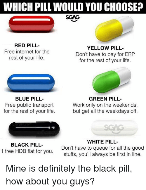 Green Pill: WHICH PILL WOULD YOU CHOOSE?  SGAG  RED PILL  Free internet for the  rest of your life.  YELLOW PILL-  Don't have to pay for ERP  for the rest of your life.  BLUE PILL-  Free public transport  for the rest of your life.  GREEN PILL-  Work only on the weekends,  but get all the weekdays off.  SGAG  BLACK PILL-  1 free HDB flat for you.  WHITE PILL  Don't have to queue for all the good  stuffs, you'll always be first in line Mine is definitely the black pill, how about you guys?