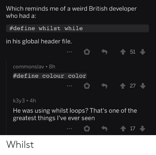 British: Which reminds me of a weird British developer  who had a:  #define whilst while  in his global header file.  1 51  commonslav • 8h  #define colour color  27  kЗу3 - 4h  He was using whilst loops? That's one of the  greatest things I've ever seen  o ↑ 17 Whilst