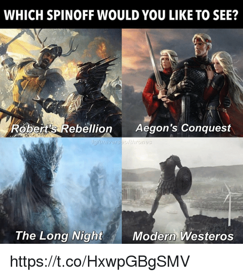 Memes, Rebellion, and 🤖: WHICH SPINOFF WOULD YOU LIKE TO SEE?  Robert's Rebellion Aegon's Conquest  The Long Night  Modern Westeros https://t.co/HxwpGBgSMV